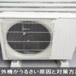 エアコンの室外機の音がうるさい原因!静かにする対策方法!