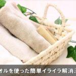 イライラ解消法に効果あるおすすめのタオルの簡単な使い方!